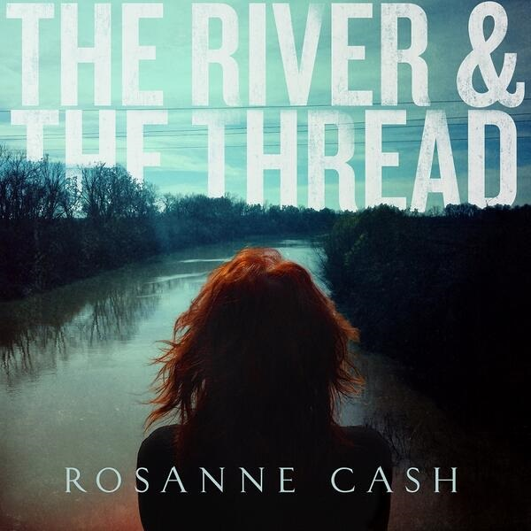 Rosanne Cash – The River And The Thread